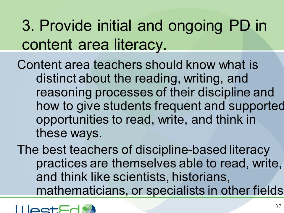 37 3. Provide initial and ongoing PD in content area literacy. Content area teachers should know what is distinct about the reading, writing, and reas
