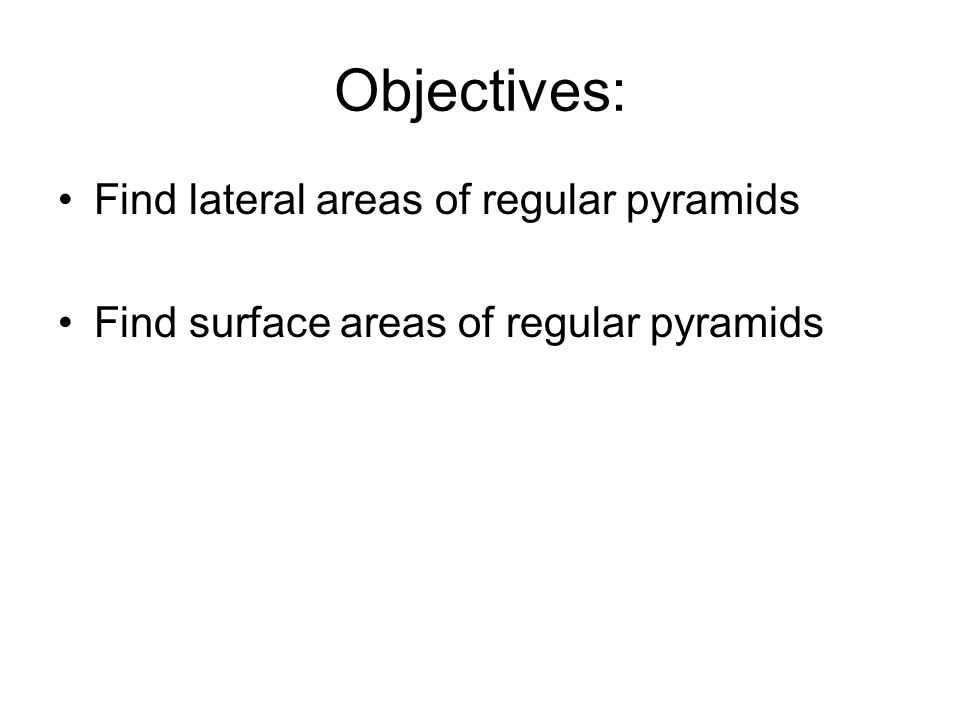 Objectives: Find lateral areas of regular pyramids Find surface areas of regular pyramids