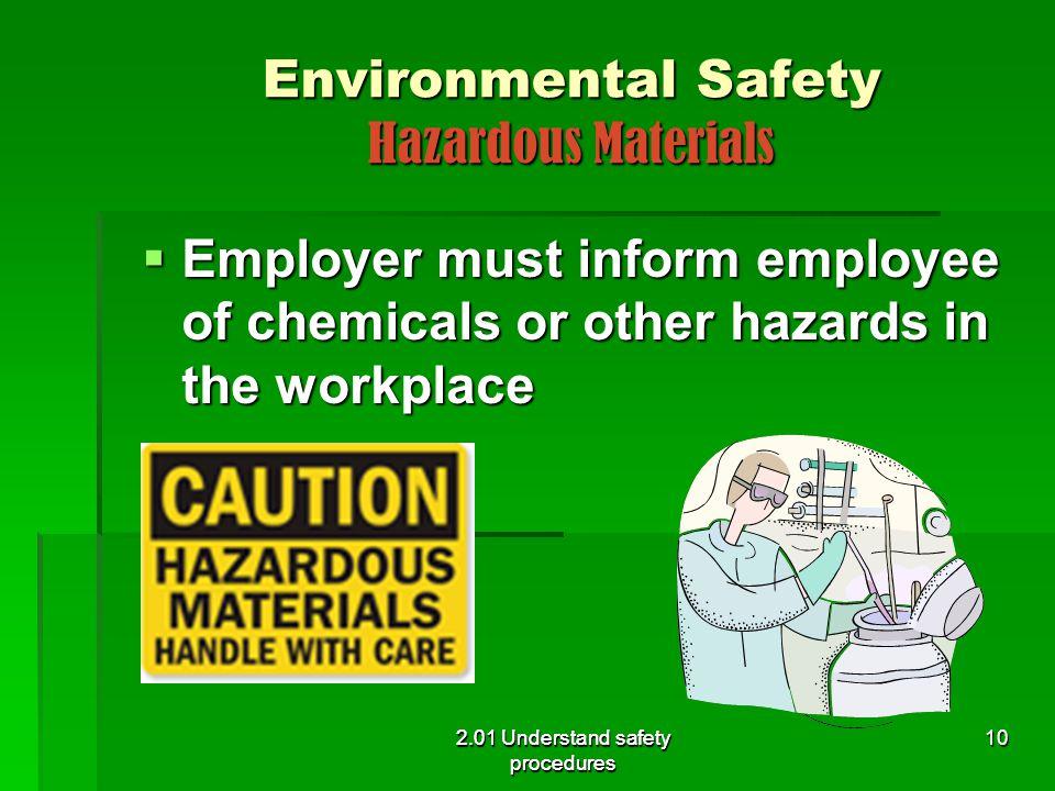Environmental Safety Hazardous Materials  Employer must inform employee of chemicals or other hazards in the workplace 2.01 Understand safety procedu