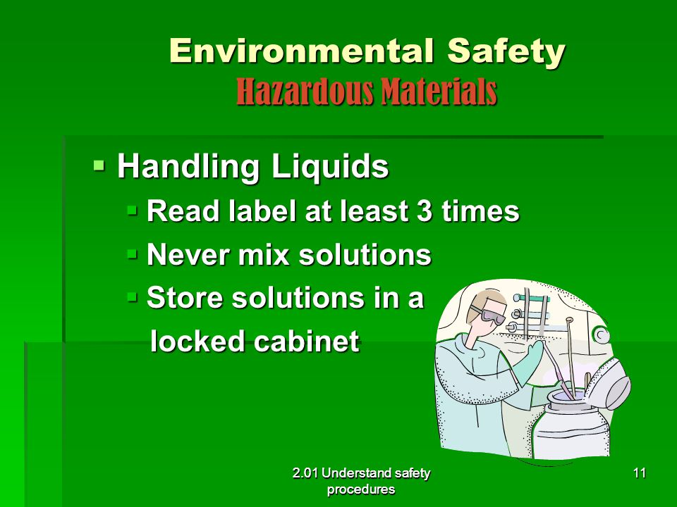 2.01 Understand safety procedures Environmental Safety Hazardous Materials  Handling Liquids  Read label at least 3 times  Never mix solutions  St