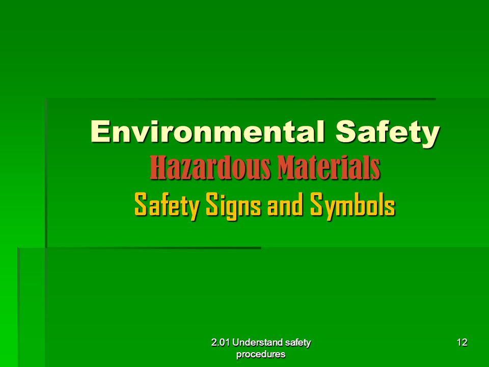 2.01 Understand safety procedures Environmental Safety Hazardous Materials Safety Signs and Symbols 2.01 Understand safety procedures 12