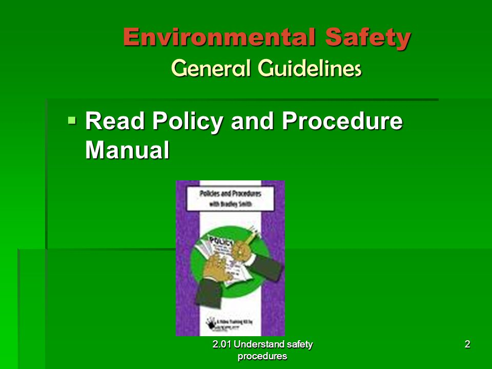 Environmental Safety General Guidelines  Always get training before operating equipment 2.01 Understand safety procedures 3