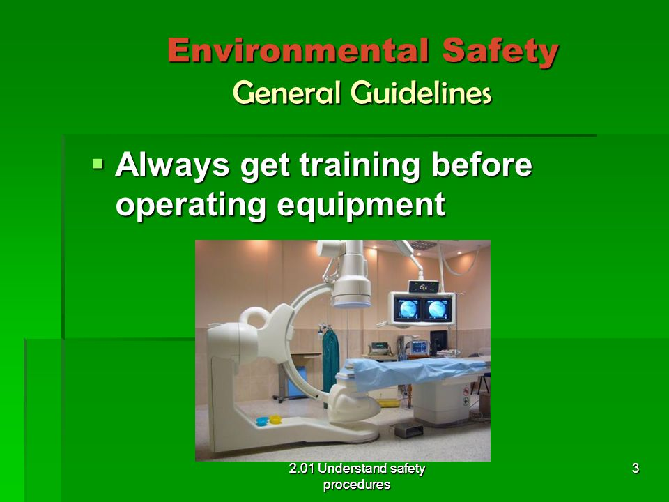 Environmental Safety General Guidelines  Use electrical equipment in a dry area, free from water 2.01 Understand safety procedures 4