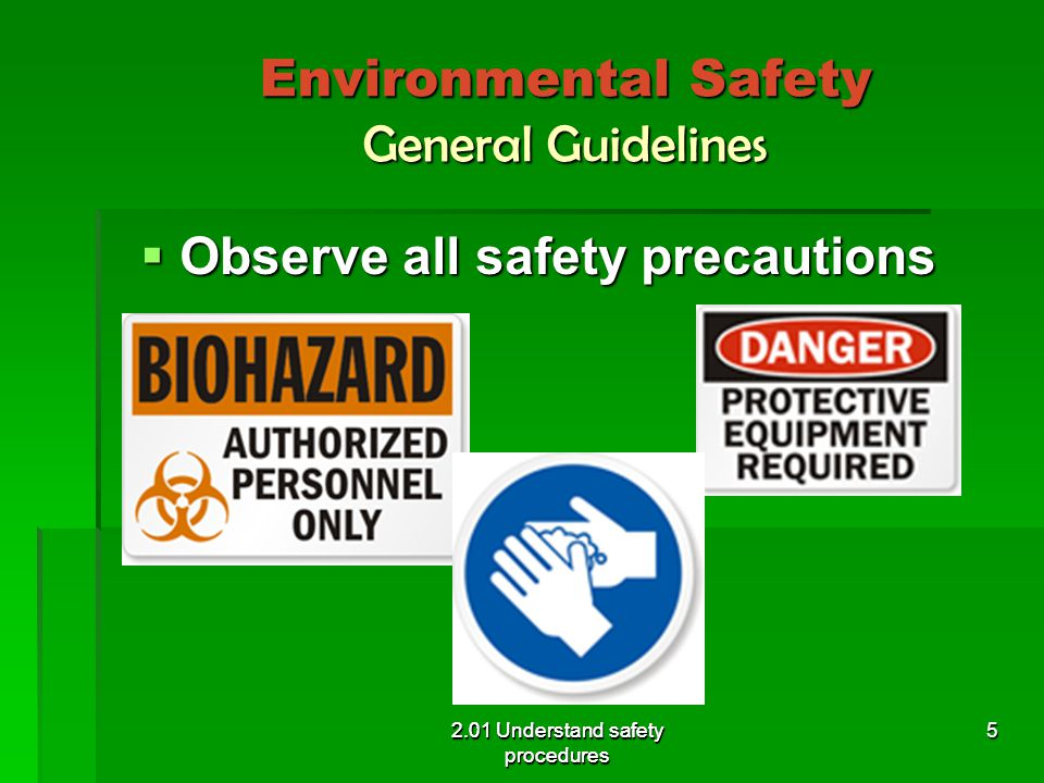 Environmental Safety General Guidelines  Keep area clean and neat 2.01 Understand safety procedures 6