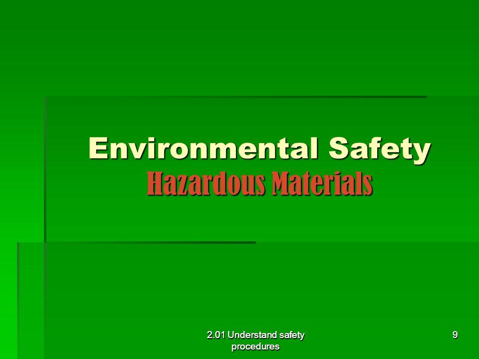 Environmental Safety Hazardous Materials  Employer must inform employee of chemicals or other hazards in the workplace 2.01 Understand safety procedures 10