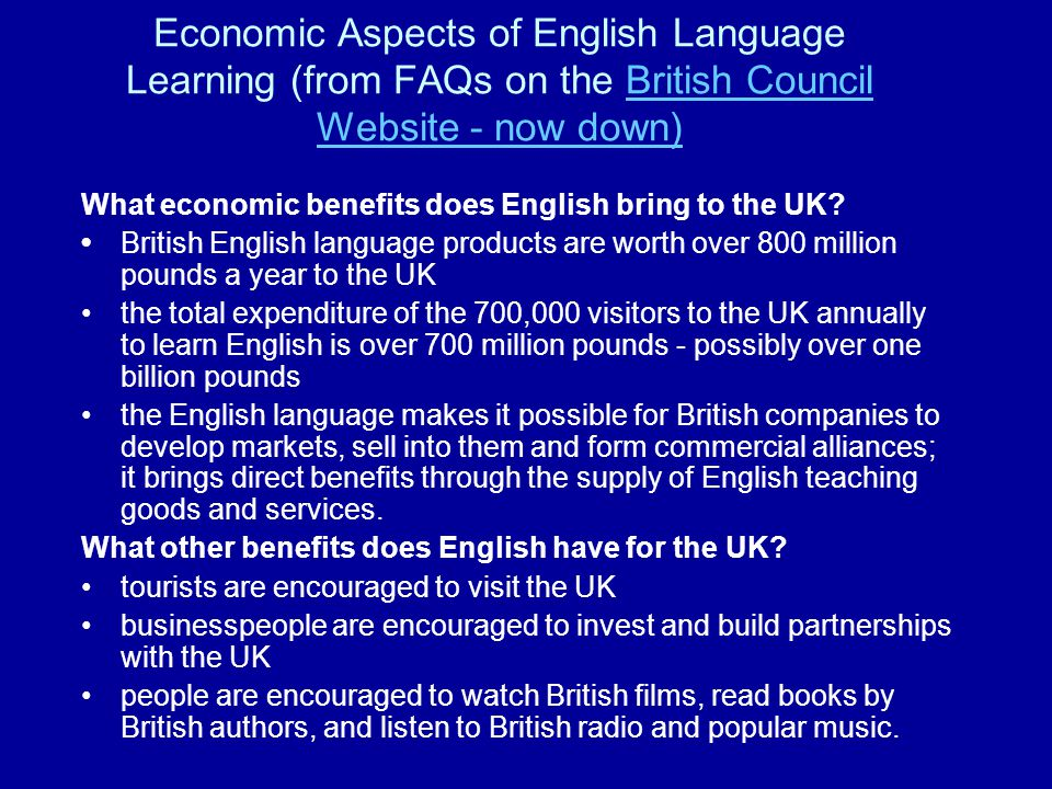 Economic Aspects of English Language Learning (from FAQs on the British Council Website - now down)British Council Website - now down) What economic benefits does English bring to the UK.