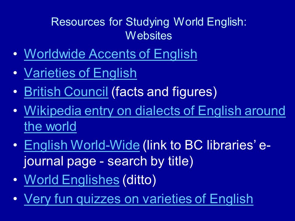 Resources for Studying World English: Websites Worldwide Accents of English Varieties of English British Council (facts and figures)British Council Wikipedia entry on dialects of English around the worldWikipedia entry on dialects of English around the world English World-Wide (link to BC libraries' e- journal page - search by title)English World-Wide World Englishes (ditto)World Englishes Very fun quizzes on varieties of English