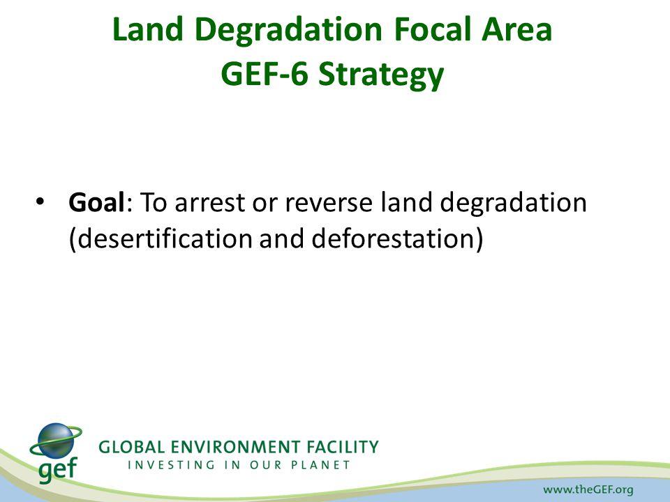 Land Degradation Focal Area GEF-6 Strategy Goal: To arrest or reverse land degradation (desertification and deforestation)