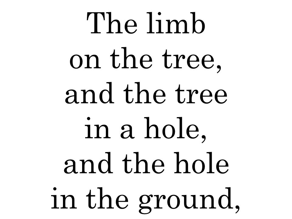 The limb on the tree, and the tree in a hole, and the hole in the ground,