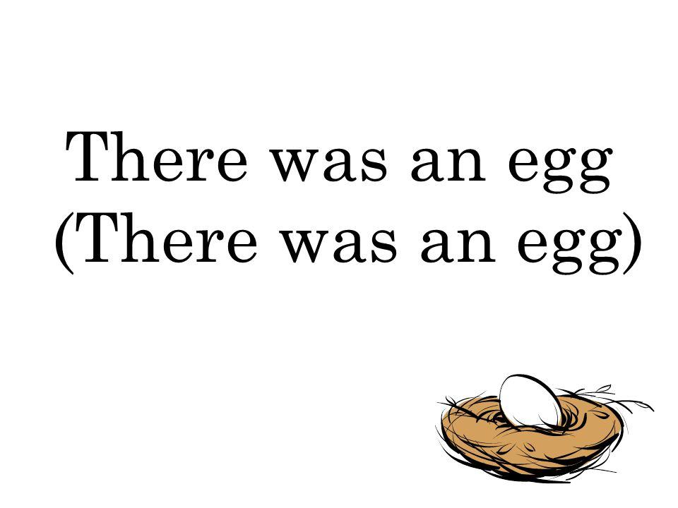 There was an egg (There was an egg)