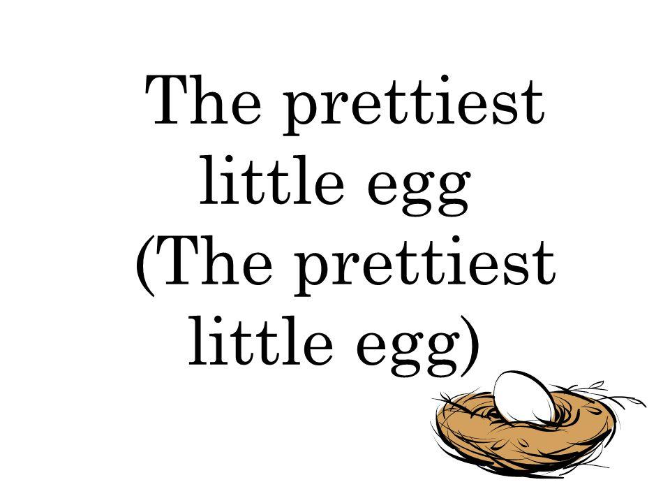 The prettiest little egg (The prettiest little egg)