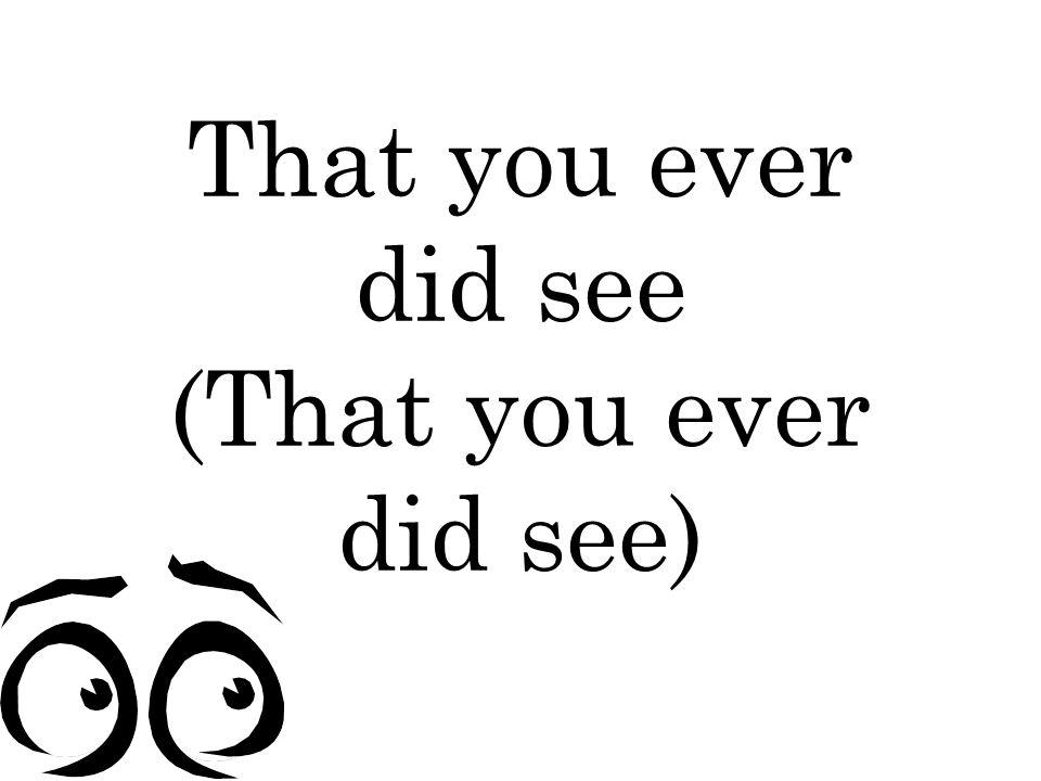 That you ever did see (That you ever did see)