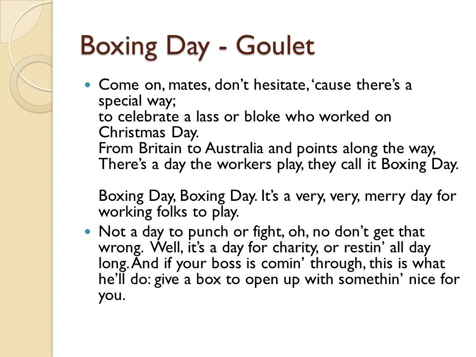 Boxing Day - Goulet Come on, mates, don't hesitate, 'cause there's a special way; to celebrate a lass or bloke who worked on Christmas Day.