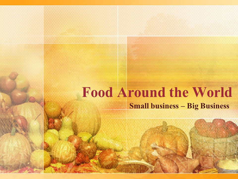 Food Around the World Small business – Big Business