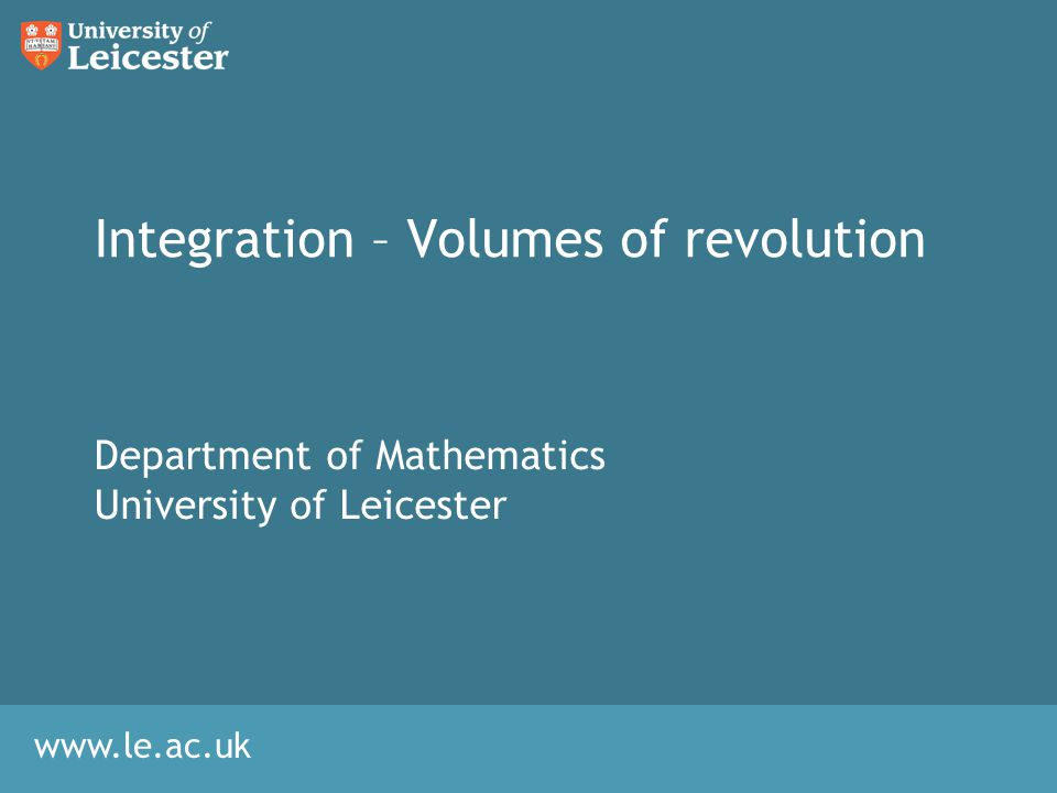 www.le.ac.uk Integration – Volumes of revolution Department of Mathematics University of Leicester