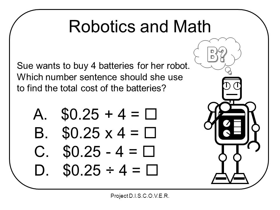 Project D.I.S.C.O.V.E.R. Robotics and Math Sue wants to buy 4 batteries for her robot.
