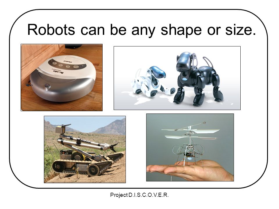 Project D.I.S.C.O.V.E.R. Robots can be any shape or size.