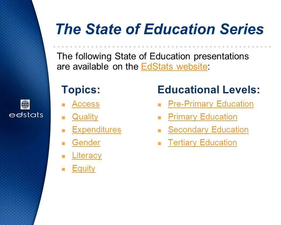 The State of Education Series The following State of Education presentations are available on the EdStats website:EdStats website Educational Levels: