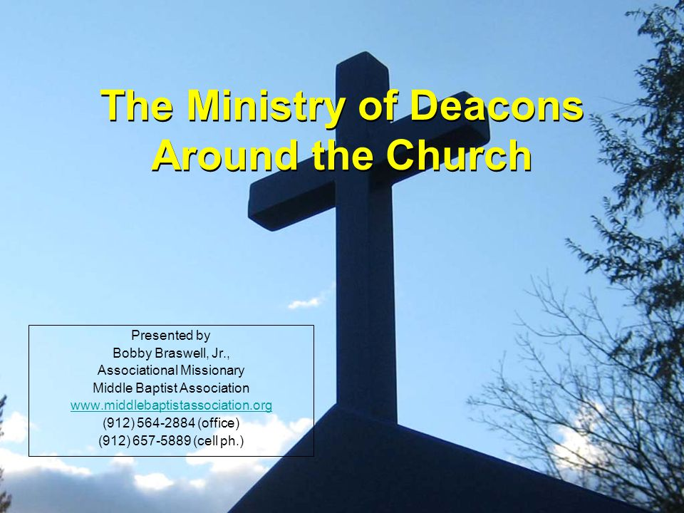 The Ministry of Deacons Around the Church Presented by Bobby Braswell, Jr., Associational Missionary Middle Baptist Association www.middlebaptistassociation.org (912) 564-2884 (office) (912) 657-5889 (cell ph.)