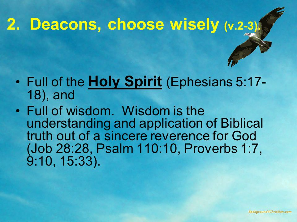 2. Deacons, choose wisely (v.2-3). Full of the Holy Spirit (Ephesians 5:17- 18), and Full of wisdom. Wisdom is the understanding and application of Bi