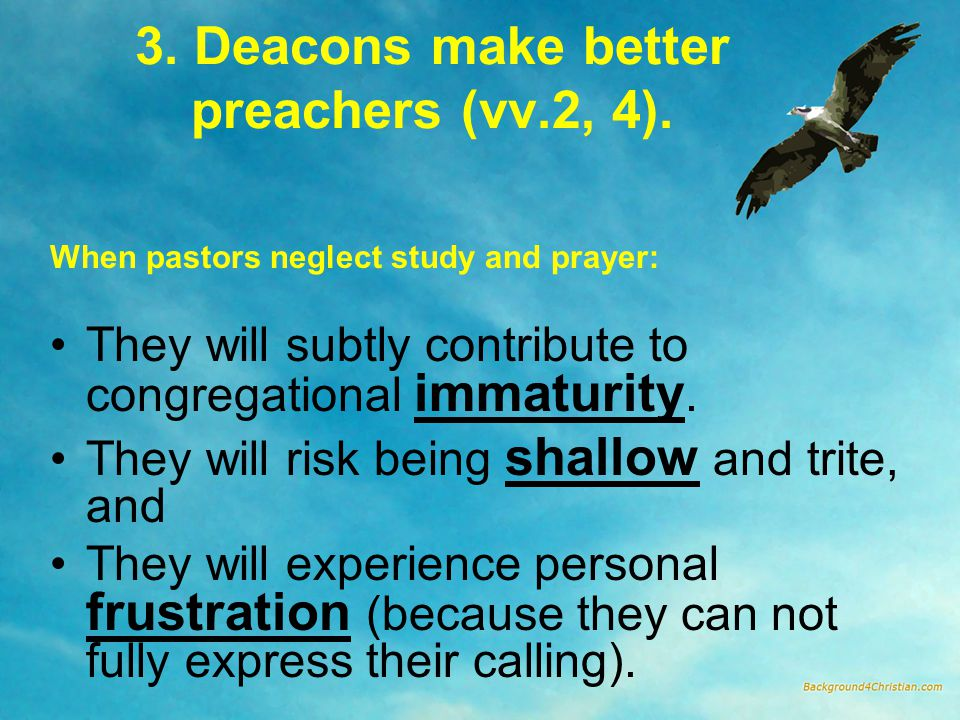 3. Deacons make better preachers (vv.2, 4). When pastors neglect study and prayer: They will subtly contribute to congregational immaturity. They will
