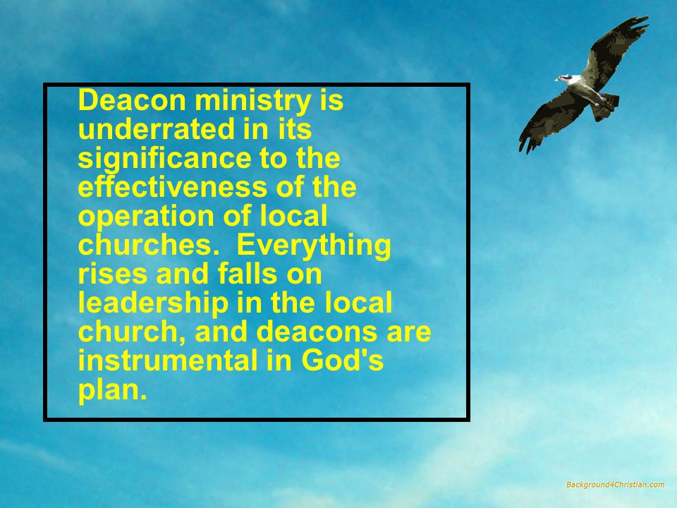 Deacon ministry is underrated in its significance to the effectiveness of the operation of local churches. Everything rises and falls on leadership in