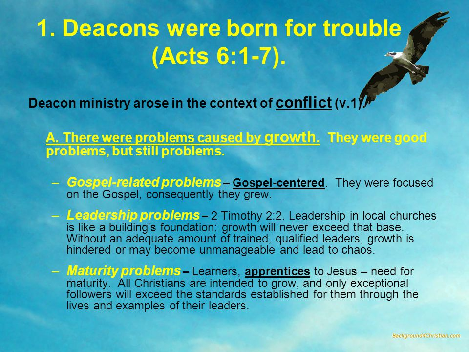 1. Deacons were born for trouble (Acts 6:1-7). Deacon ministry arose in the context of conflict (v.1). A. There were problems caused by growth. They w