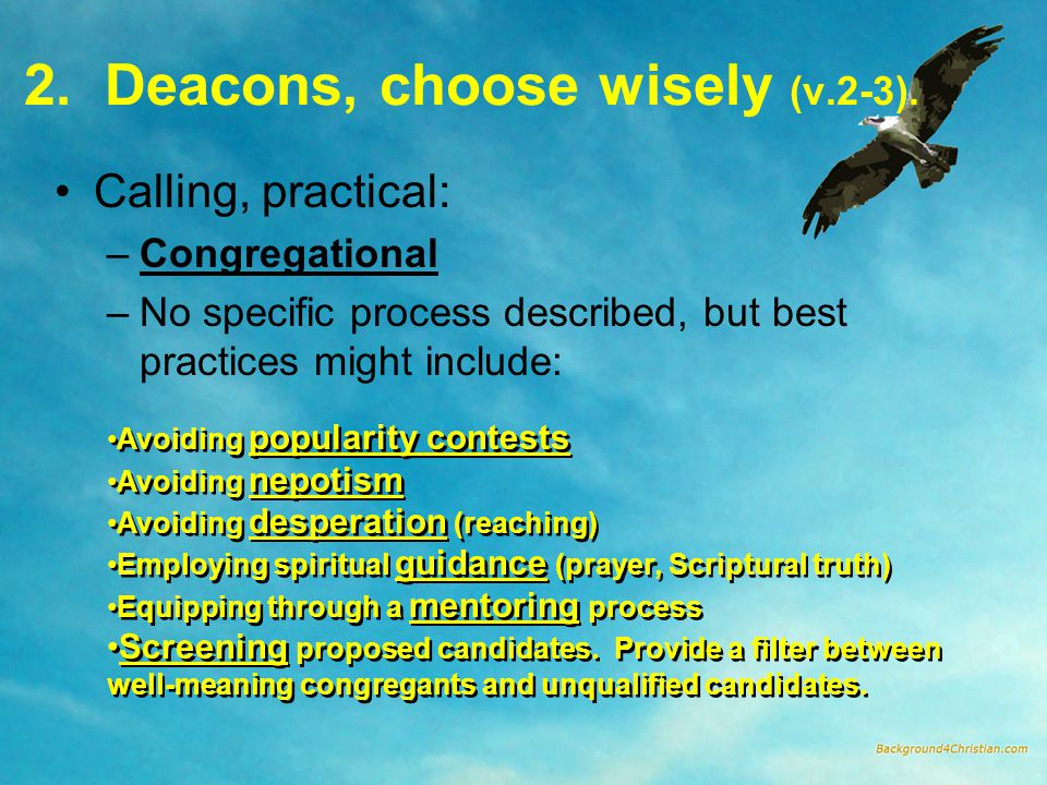 2. Deacons, choose wisely (v.2-3). Calling, practical: –Congregational –No specific process described, but best practices might include: Avoiding popu