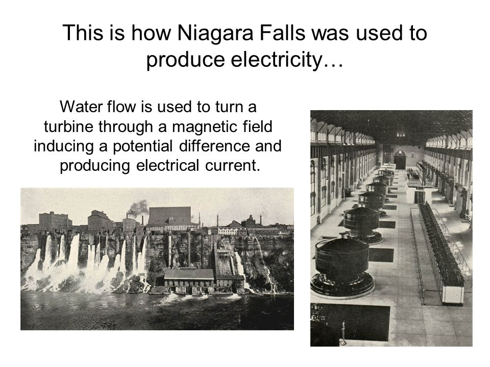 This is how Niagara Falls was used to produce electricity… Water flow is used to turn a turbine through a magnetic field inducing a potential differen