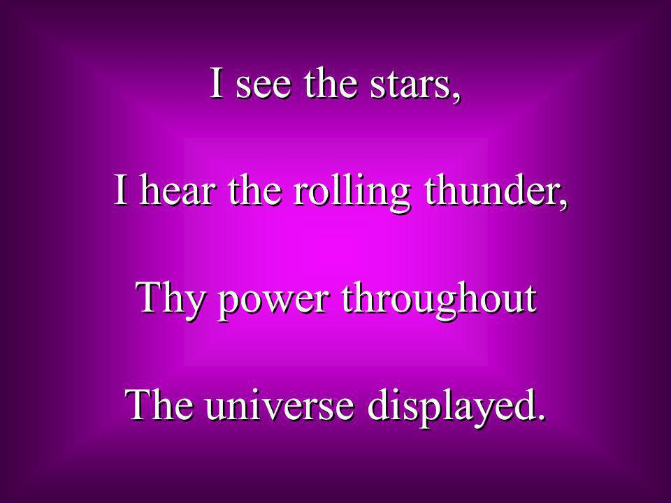 I see the stars, I hear the rolling thunder, Thy power throughout The universe displayed.