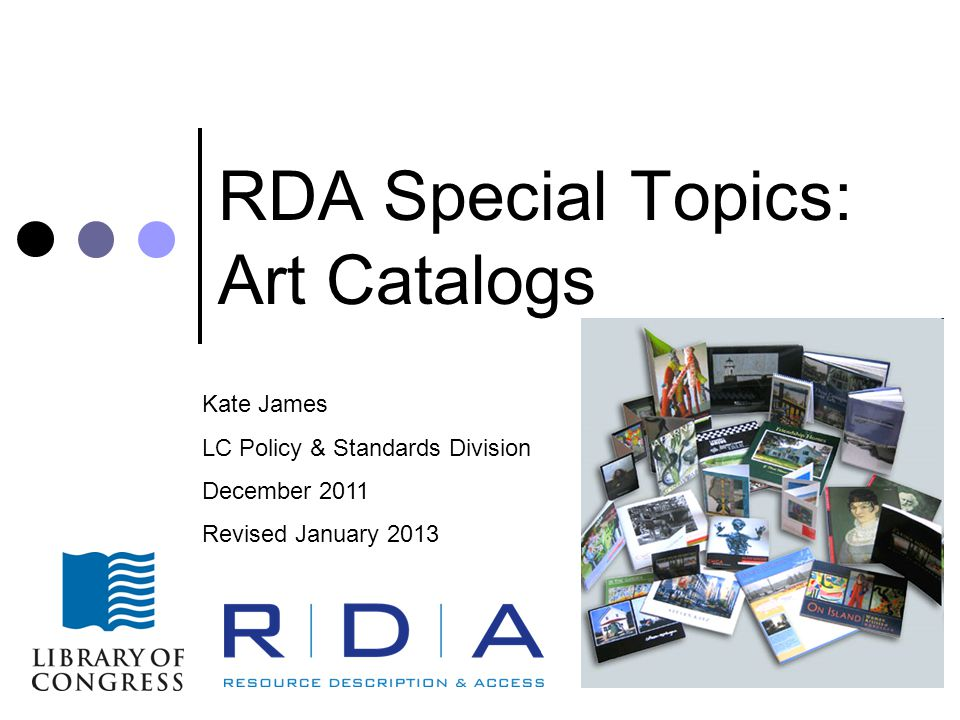 RDA Special Topics: Art Catalogs Kate James LC Policy & Standards Division December 2011 Revised January 2013