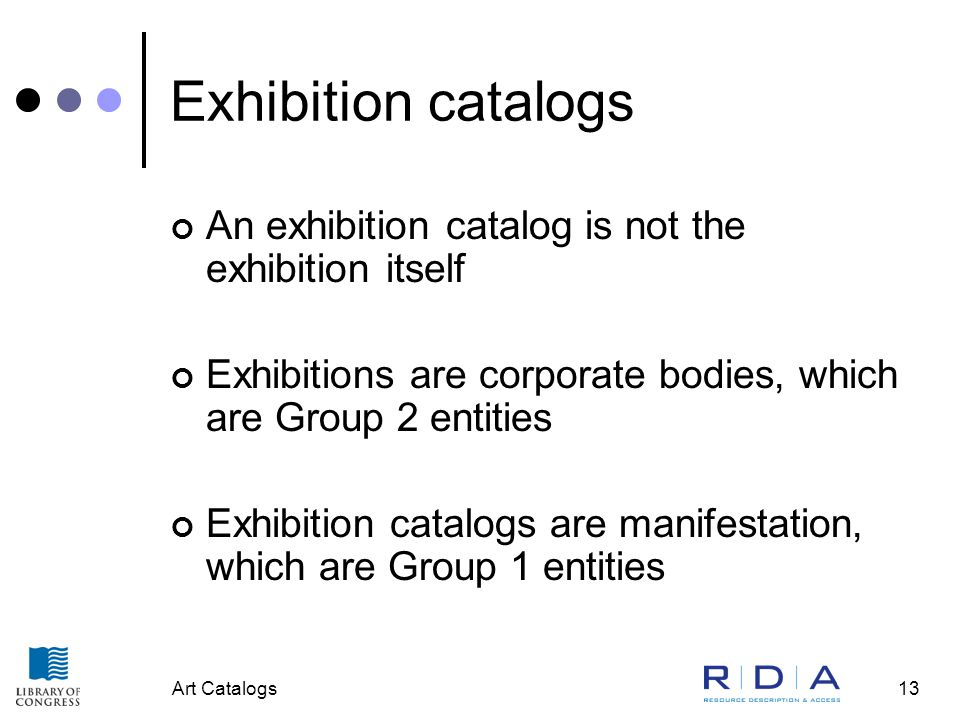 Art Catalogs13 Exhibition catalogs An exhibition catalog is not the exhibition itself Exhibitions are corporate bodies, which are Group 2 entities Exh