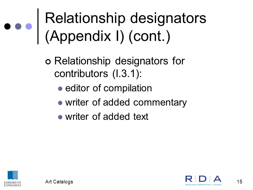 Art Catalogs15 Relationship designators (Appendix I) (cont.) Relationship designators for contributors (I.3.1): editor of compilation writer of added commentary writer of added text