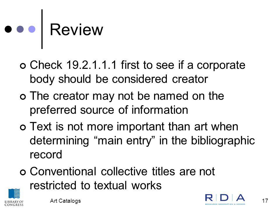 Art Catalogs17 Review Check 19.2.1.1.1 first to see if a corporate body should be considered creator The creator may not be named on the preferred source of information Text is not more important than art when determining main entry in the bibliographic record Conventional collective titles are not restricted to textual works