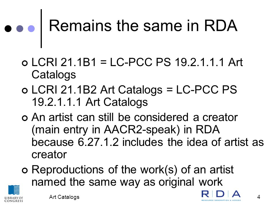 Art Catalogs4 Remains the same in RDA LCRI 21.1B1 = LC-PCC PS 19.2.1.1.1 Art Catalogs LCRI 21.1B2 Art Catalogs = LC-PCC PS 19.2.1.1.1 Art Catalogs An artist can still be considered a creator (main entry in AACR2-speak) in RDA because 6.27.1.2 includes the idea of artist as creator Reproductions of the work(s) of an artist named the same way as original work