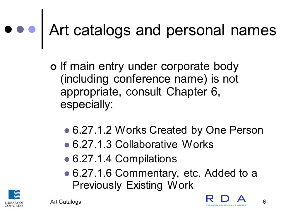 Art Catalogs6 Art catalogs and personal names If main entry under corporate body (including conference name) is not appropriate, consult Chapter 6, especially: 6.27.1.2 Works Created by One Person 6.27.1.3 Collaborative Works 6.27.1.4 Compilations 6.27.1.6 Commentary, etc.