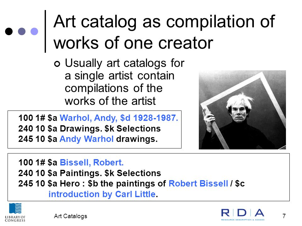 Art Catalogs7 Art catalog as compilation of works of one creator Usually art catalogs for a single artist contain compilations of the works of the artist 100 1# $a Bissell, Robert.