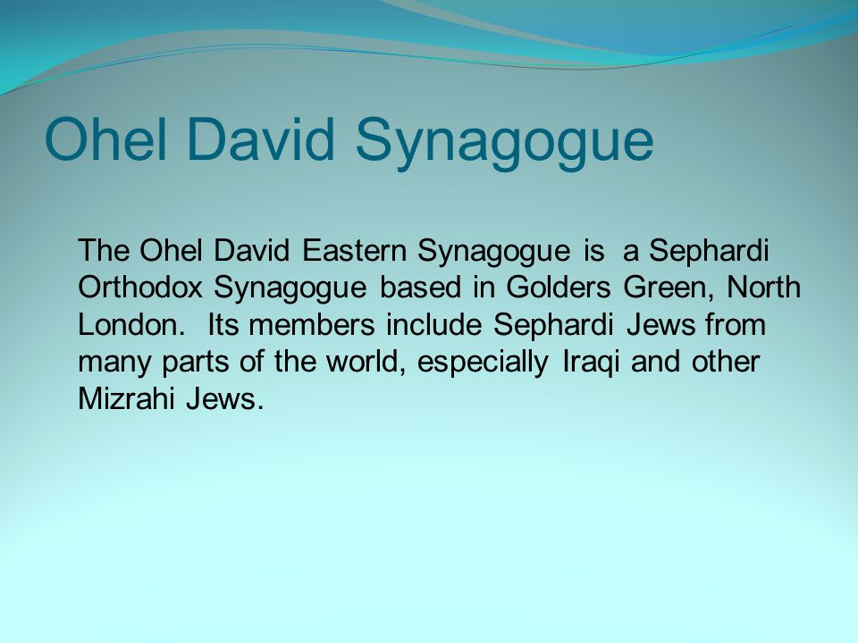 Ohel David Synagogue The Ohel David Eastern Synagogue is a Sephardi Orthodox Synagogue based in Golders Green, North London. Its members include Sepha