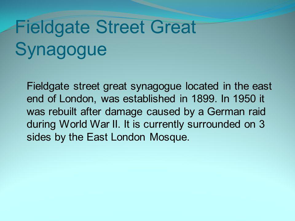 Fieldgate Street Great Synagogue Fieldgate street great synagogue located in the east end of London, was established in 1899. In 1950 it was rebuilt a