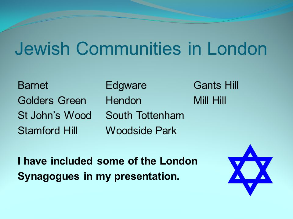 Jewish Communities in London BarnetEdgwareGants Hill Golders GreenHendonMill Hill St John's WoodSouth Tottenham Stamford HillWoodside Park I have included some of the London Synagogues in my presentation.