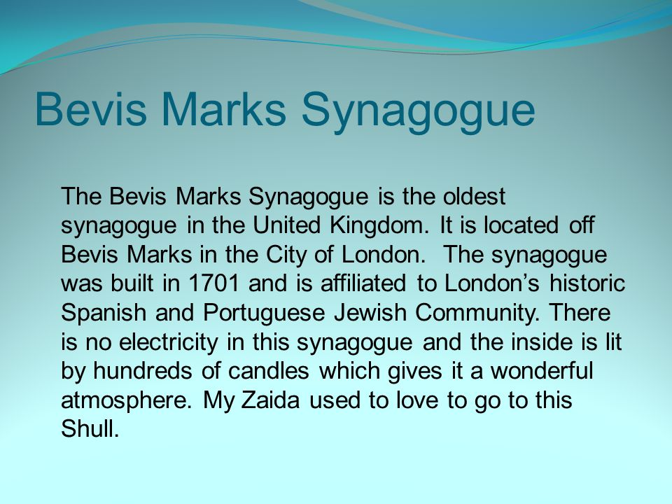 Bevis Marks Synagogue The Bevis Marks Synagogue is the oldest synagogue in the United Kingdom. It is located off Bevis Marks in the City of London. Th
