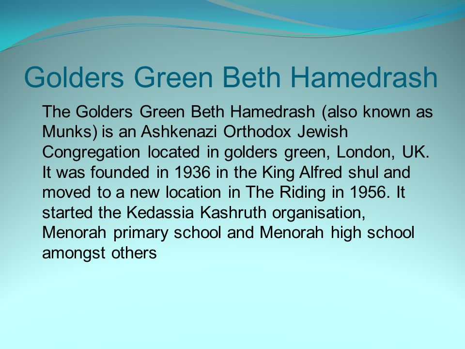 Golders Green Beth Hamedrash The Golders Green Beth Hamedrash (also known as Munks) is an Ashkenazi Orthodox Jewish Congregation located in golders green, London, UK.