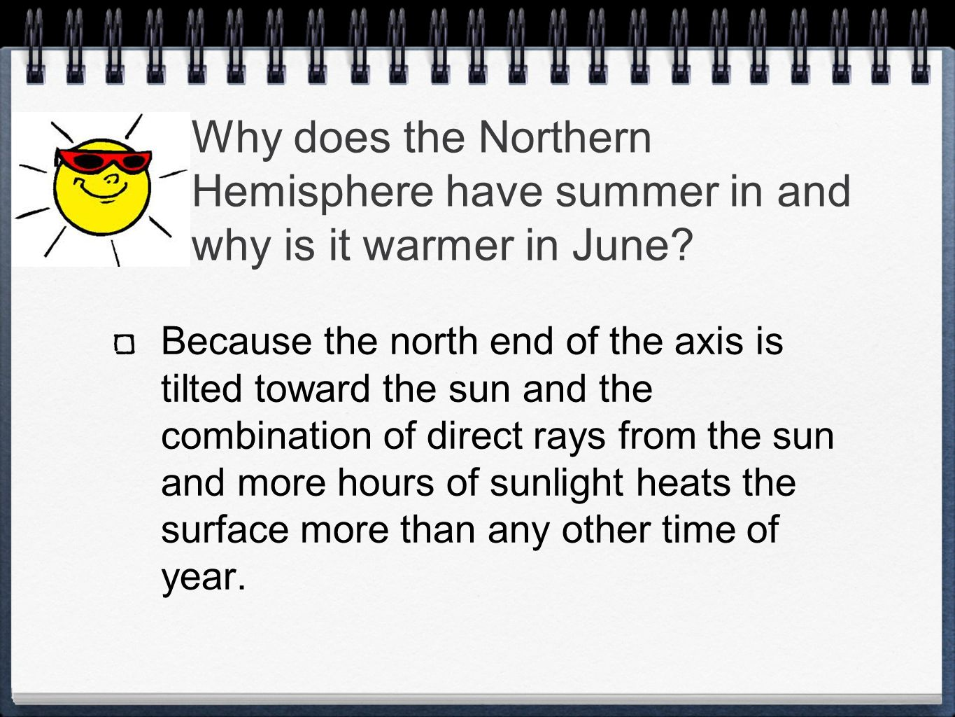 Why does the Northern Hemisphere have summer in and why is it warmer in June? Because the north end of the axis is tilted toward the sun and the combi