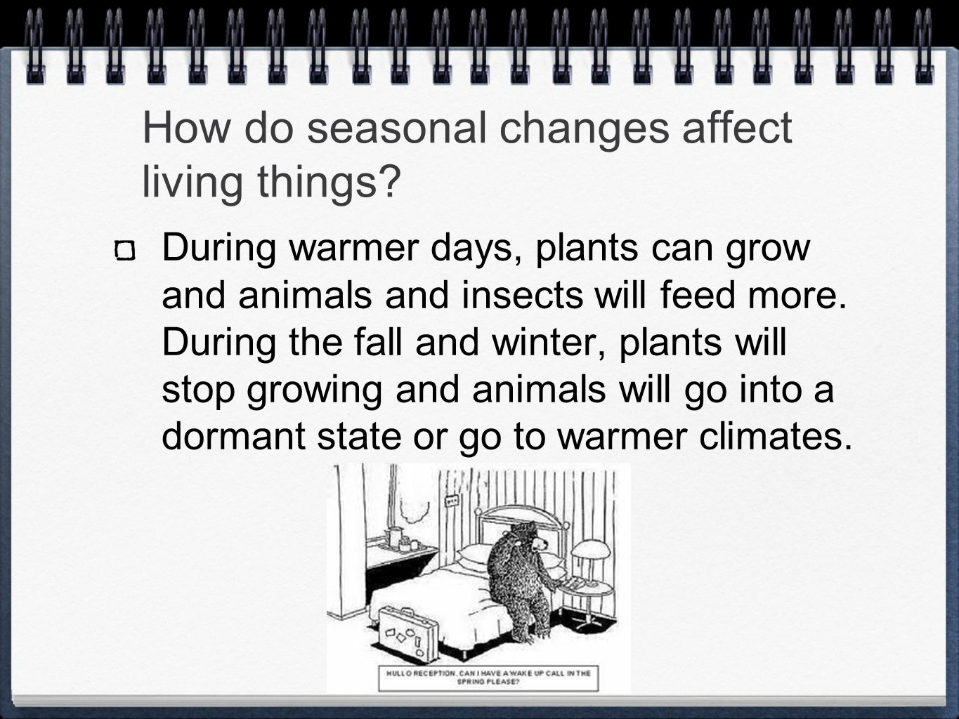 How do seasonal changes affect living things? During warmer days, plants can grow and animals and insects will feed more. During the fall and winter,