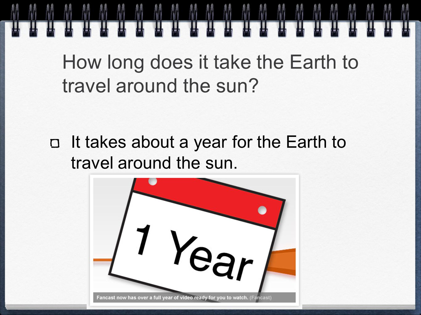 How long does it take the Earth to travel around the sun? It takes about a year for the Earth to travel around the sun.
