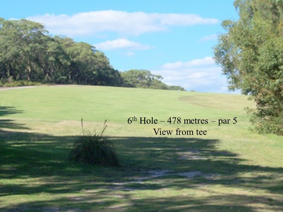 6 th Hole – 478 metres – par 5 View from tee