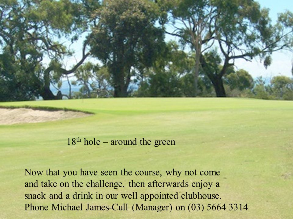 18 th hole – around the green Now that you have seen the course, why not come and take on the challenge, then afterwards enjoy a snack and a drink in our well appointed clubhouse.