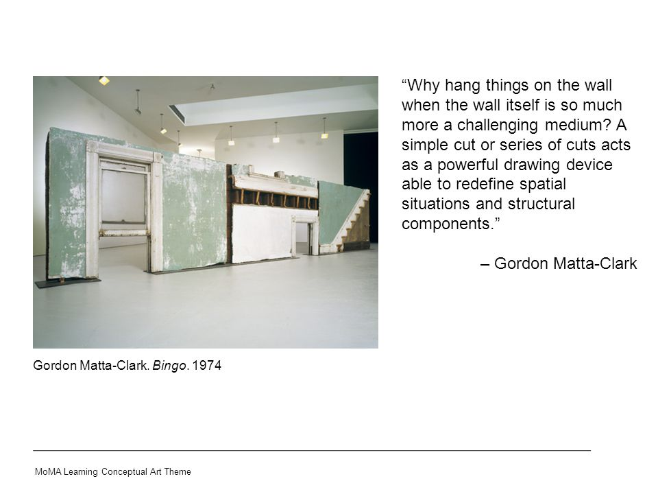 """Gordon Matta-Clark. Bingo. 1974 MoMA Learning Conceptual Art Theme """"Why hang things on the wall when the wall itself is so much more a challenging med"""