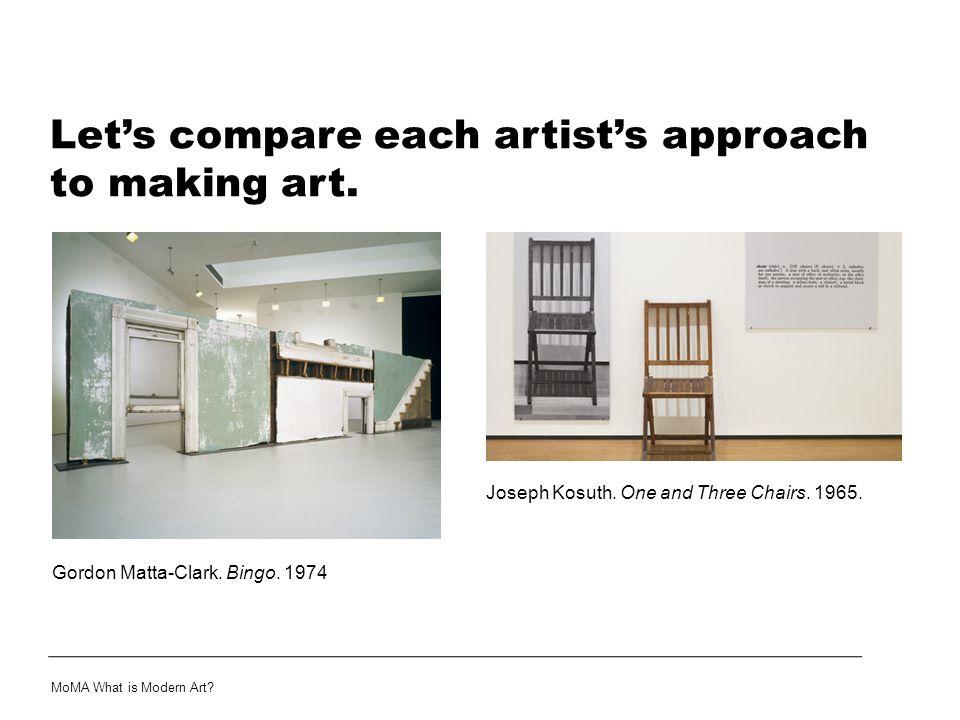 Let's compare each artist's approach to making art. MoMA What is Modern Art? Joseph Kosuth. One and Three Chairs. 1965. Gordon Matta-Clark. Bingo. 197