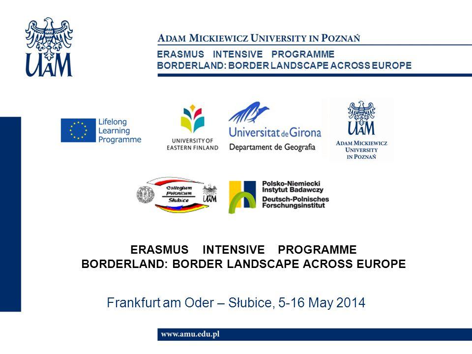 Frankfurt am Oder – Słubice, 5-16 May 2014 ERASMUS INTENSIVE PROGRAMME BORDERLAND: BORDER LANDSCAPE ACROSS EUROPE ERASMUS INTENSIVE PROGRAMME BORDERLAND: BORDER LANDSCAPE ACROSS EUROPE